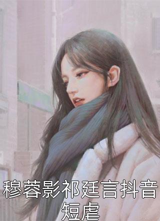穆蓉影祁廷言抖音短虐小说